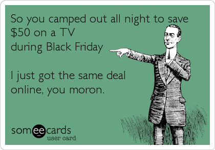 So you camped out all night to save $50 on a TV during Black Friday  I just got the same deal online, you moron.