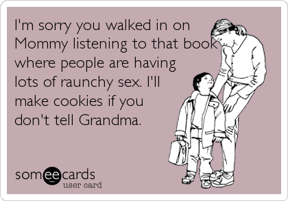 I'm sorry you walked in on Mommy listening to that book where people are having lots of raunchy sex. I'll make cookies if you don't tell Grandma.