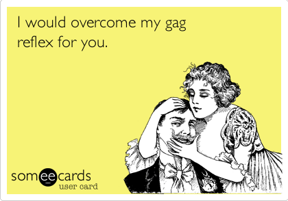 I would overcome my gag  reflex for you.