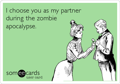 I choose you as my partner during the zombie       apocalypse.