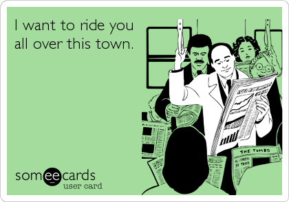 I want to ride you all over this town.