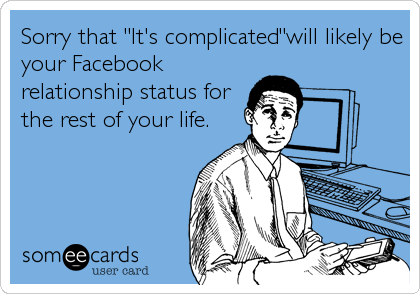 "Sorry that ""It's complicated""will likely be your Facebook relationship status for the rest of your life."