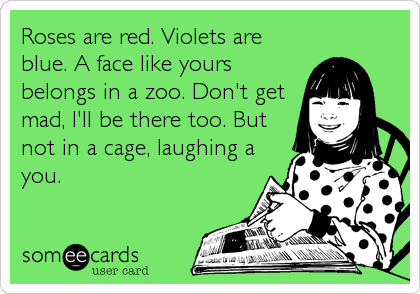 Roses are red. Violets are blue. A face like yours belongs in a zoo. Don't get mad, I'll be there too. But not in a cage, laughing a you.