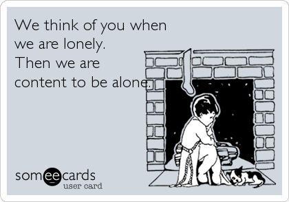 We think of you when we are lonely.  Then we are content to be alone.