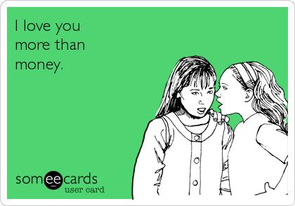 I love you  more than money.