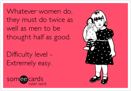 Whatever women do, they must do twice as well as men to be thought half as good.   Difficulty level -  Extremely easy.