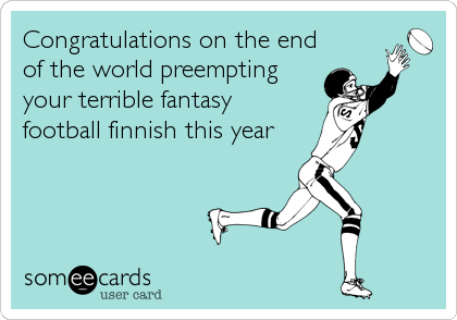 Congratulations on the end of the world preempting your terrible fantasy  football finnish this year