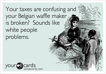 Your taxes are confusing and    your Belgian waffle maker is broken?  Sounds like white people problems.