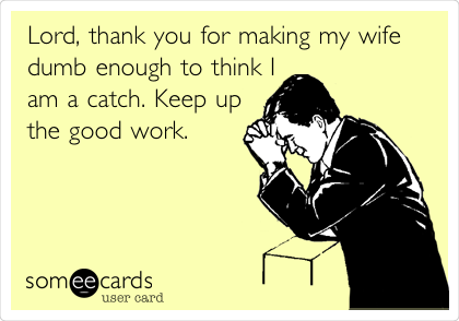 Lord, thank you for making my wife dumb enough to think I am a catch. Keep up the good work.