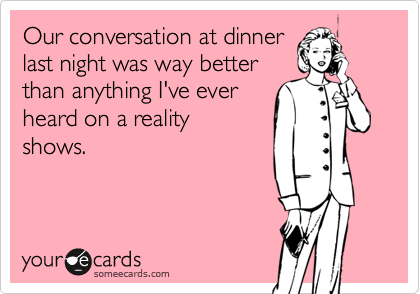 Our conversation at dinner last night was way better than anything I've ever heard on a reality shows.