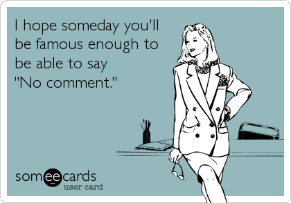 "I hope someday you'll be famous enough to be able to say ""No comment."""