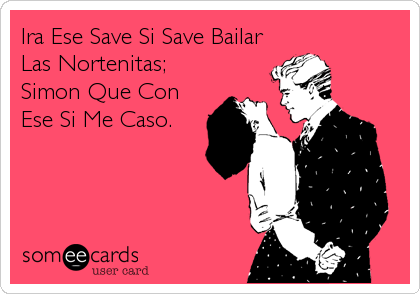 Ira Ese Save Si Save Bailar Las Nortenitas; Simon Que Con Ese Si Me Caso.