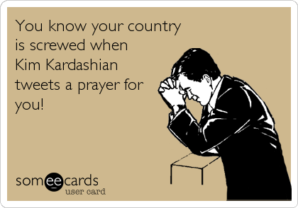 You know your country is screwed when  Kim Kardashian tweets a prayer for you!