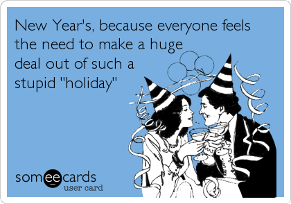 """New Year's, because everyone feels the need to make a huge deal out of such a stupid """"holiday"""""""