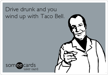 Drive drunk and you wind up with Taco Bell.