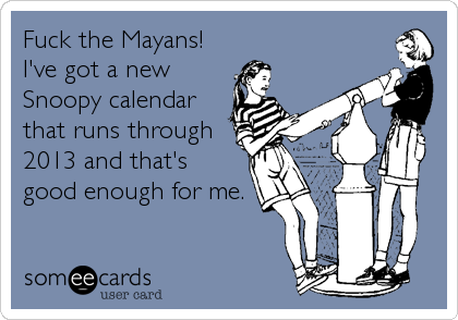 Fuck the Mayans! I've got a new Snoopy calendar that runs through 2013 and that's  good enough for me.