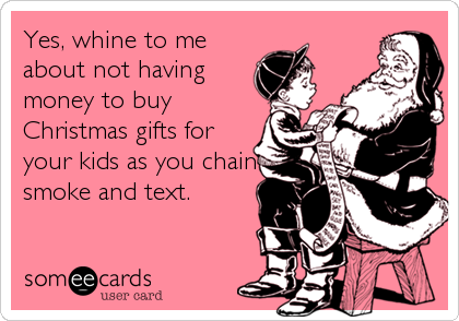 Yes, whine to me about not having money to buy Christmas gifts for your kids as you chain smoke and text.