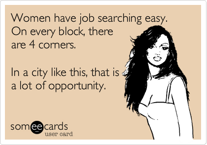 Women have job searching easy. On every block, there