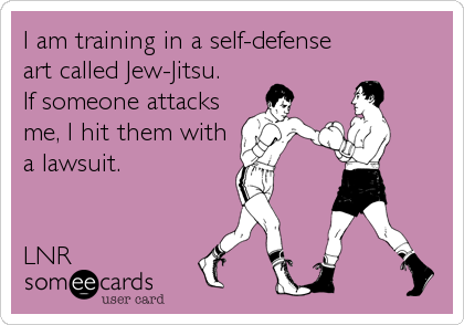 I am training in a self-defense  art called Jew-Jitsu.   If someone attacks me, I hit them with a lawsuit.   LNR