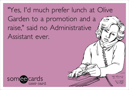 """""""Yes, I'd much prefer lunch at Olive Garden to a promotion and a raise,"""" said no Administrative Assistant ever."""