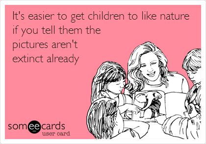 It's easier to get children to like nature if you tell them the pictures aren't extinct already