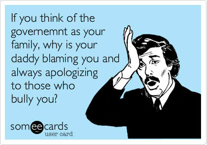 If you think of the  governemnt as your  family%2C why is your daddy blaming you and always apologizing to those who bully you%3F