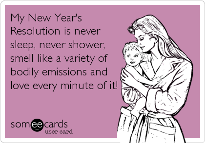 My New Year's Resolution is never sleep, never shower, smell like a variety of bodily emissions and love every minute of it!