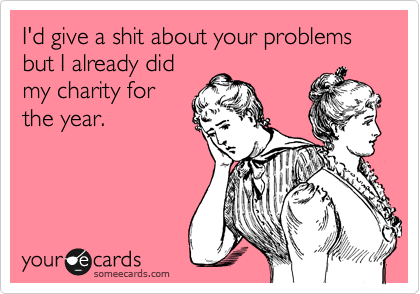 I'd give a shit about your problems but I already did my charity for the year.