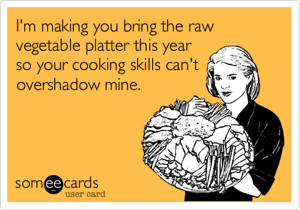 I'm making you bring the raw vegetable platter this year