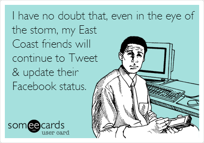 I have no doubt that, even in the eye of the storm, my East Coast friends will continue to Tweet & update their Facebook status.