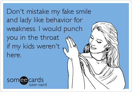Don't mistake my fake smile and lady like behavior for weakness. I would punch you in the throat if my kids weren't here.