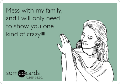 Mess with my family, and I will only need to show you onekind of crazy!!!!