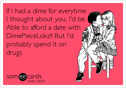 If I had a dime for everytime I thought about you, I'd be Able to afford a date with DimePieceLokz!! But I'd probably spend it on drugs