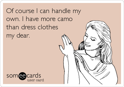 Of course I can handle my own. I have more camo than dress clothes my dear.