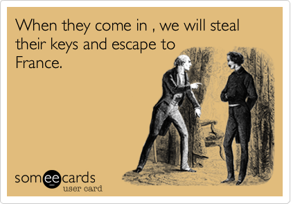 When they come in , we will steal their keys and escape to