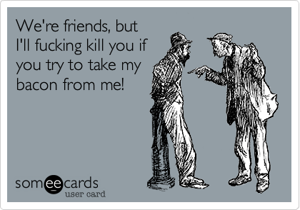 We're friends%2C but  I'll fucking kill you if you try to take my bacon from me!