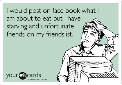 I would post on face book what i am about to eat but i have
