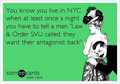 """You know you live in NYC when at least once a night you have to tell a man """"Law & Order SVU called, they want their antagonist back"""""""