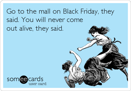 Go to the mall on Black Friday, they said. You will never come out alive, they said.