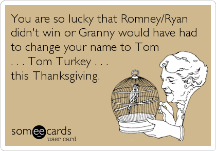 You are so lucky that Romney/Ryan didn't win or Granny would have had to change your name to Tom . . . Tom Turkey . . . this Thanksgiving.
