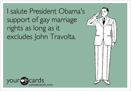 I salute President Obama's support of gay marriage rights as long as it excludes John Travolta.