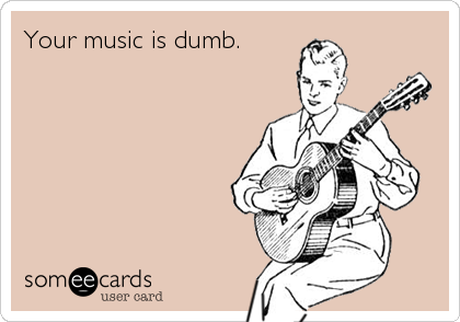 Your music is dumb.