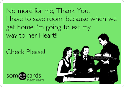 No more for me, Thank You. I have to save room, because when we get home I'm going to eat my way to her Heart!!  Check Please!