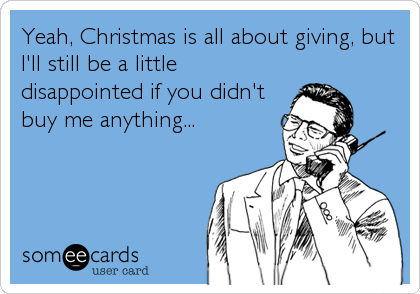 Yeah, Christmas is all about giving, but I'll still be a little disappointed if you didn't buy me anything...