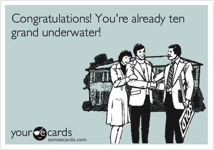 Congratulations! You're already ten grand underwater!