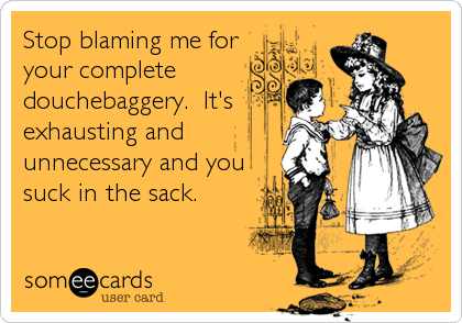 Stop blaming me for your complete douchebaggery.  It's exhausting and unnecessary and you suck in the sack.