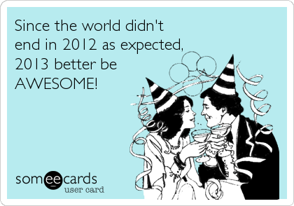 Since the world didn't end in 2012 as expected, 2013 better be AWESOME!