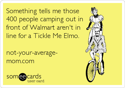 Something tells me those 400 people camping out in front of Walmart aren't in line for a Tickle Me Elmo.   not-your-average- mom.com