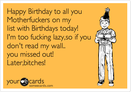 Happy Birthday to all you Motherfuckers on my