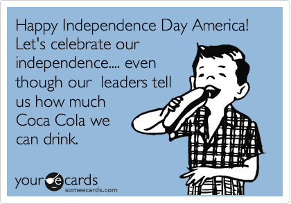 Happy Independence Day America! Let's celebrate our independence.... even though our  leaders tell us how much Coca Cola we can drink.